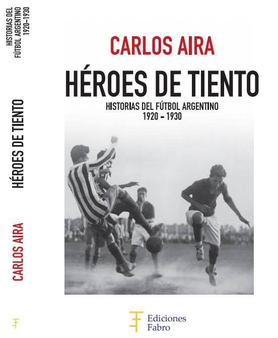 """""""Héroes de Tiento"""". 125 historias del fútbol argentino, entre 1920 y 1930. El primer libro de Carlos Aira."""